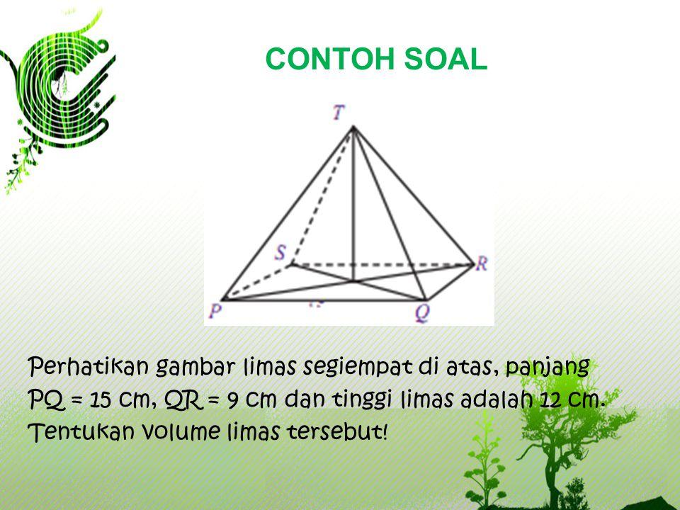 CONTOH SOAL Perhatikan gambar limas segiempat di atas, panjang PQ = 15 cm, QR = 9 cm dan tinggi limas adalah 12 cm.