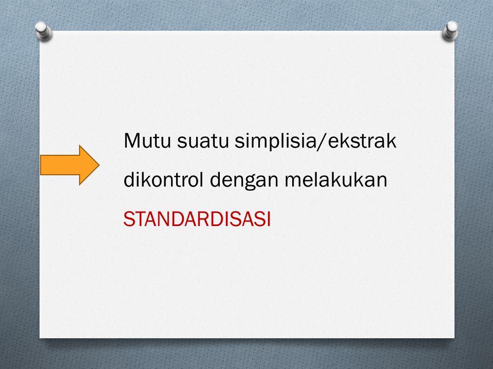 Mutu suatu simplisia/ekstrak dikontrol dengan melakukan STANDARDISASI