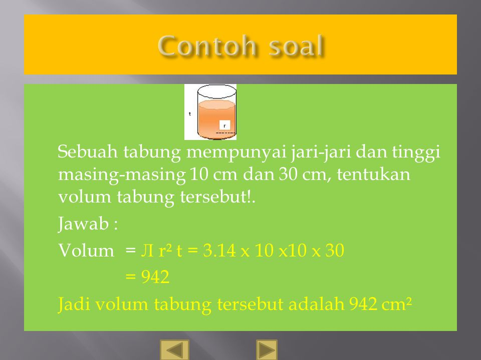Contoh soal Sebuah tabung mempunyai jari-jari dan tinggi masing-masing 10 cm dan 30 cm, tentukan volum tabung tersebut!.
