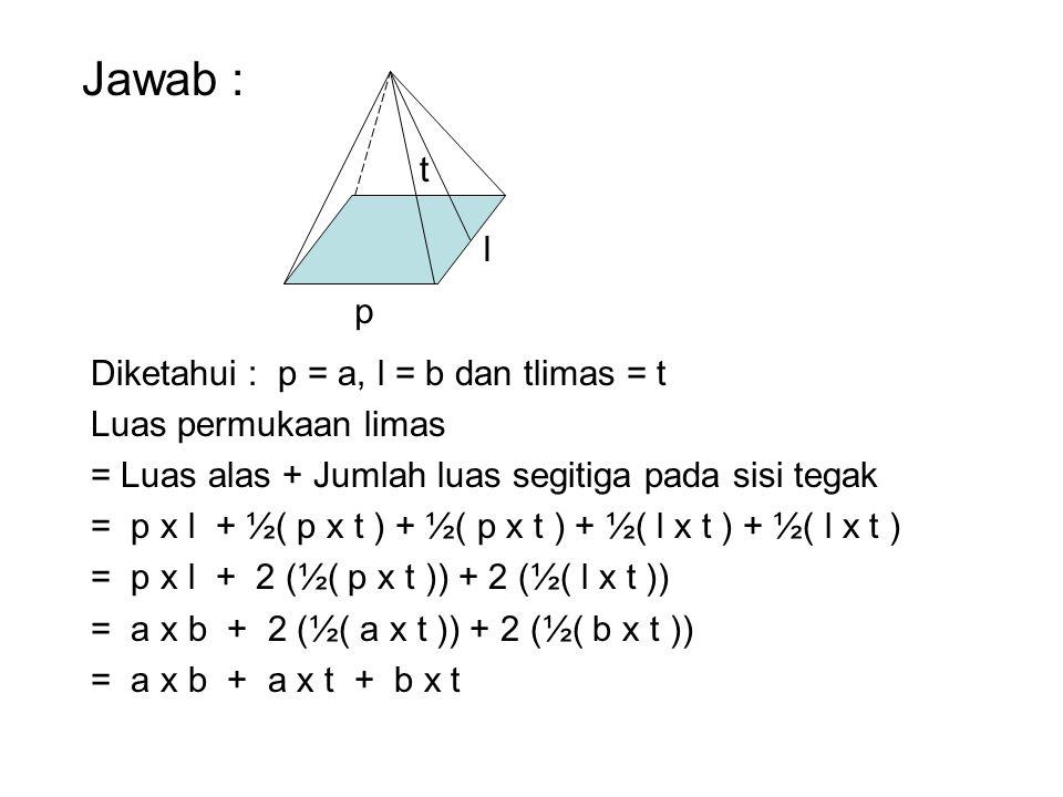 Jawab : t l p Diketahui : p = a, l = b dan tlimas = t