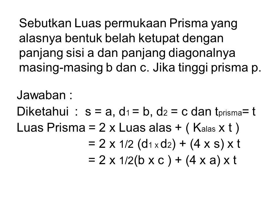 Sebutkan Luas permukaan Prisma yang alasnya bentuk belah ketupat dengan panjang sisi a dan panjang diagonalnya masing-masing b dan c. Jika tinggi prisma p.