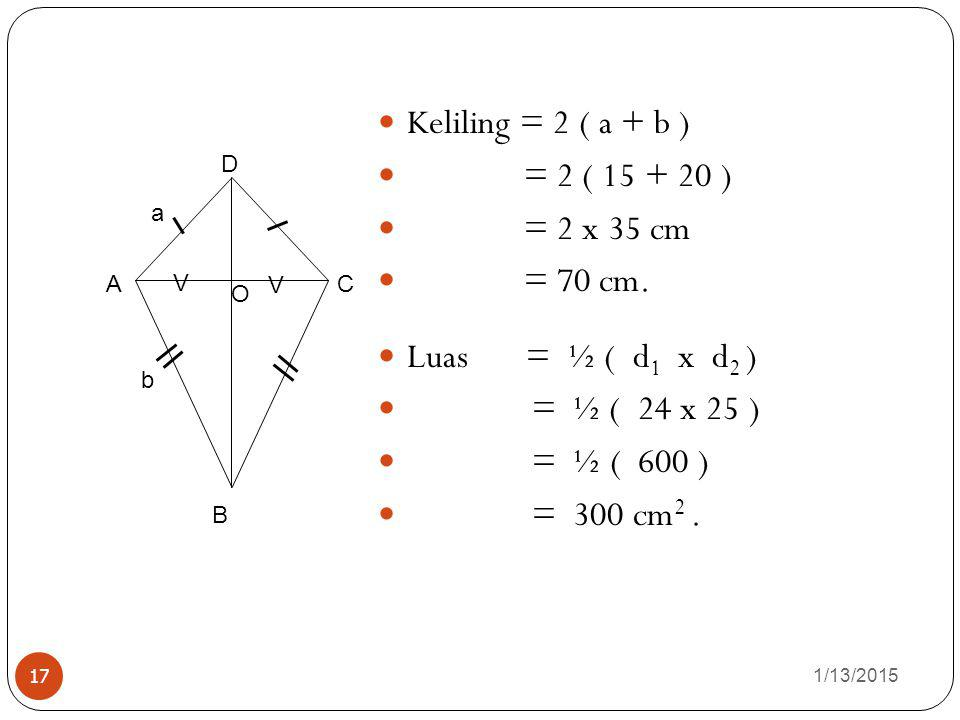 Keliling = 2 ( a + b ) = 2 ( 15 + 20 ) = 2 x 35 cm = 70 cm.