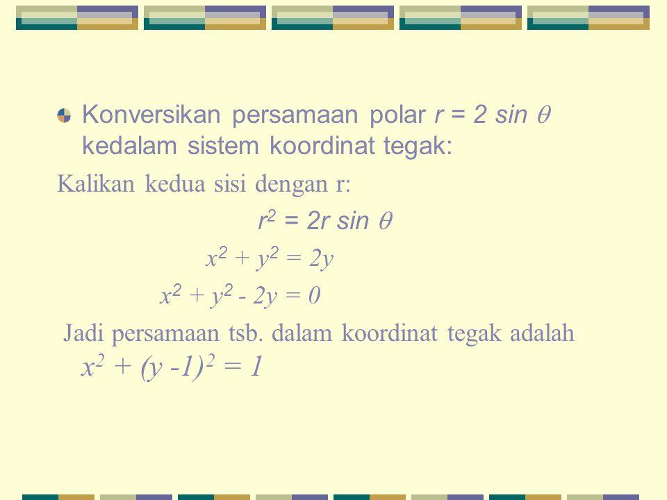 Konversikan persamaan polar r = 2 sin  kedalam sistem koordinat tegak: