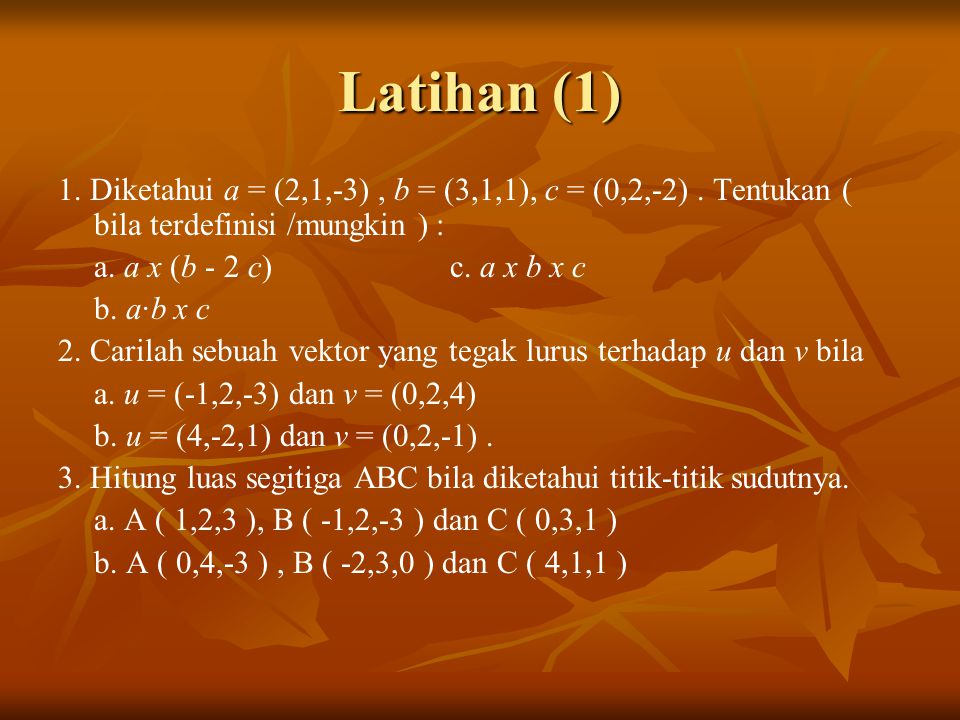 Latihan (1) 1. Diketahui a = (2,1,-3) , b = (3,1,1), c = (0,2,-2) . Tentukan ( bila terdefinisi /mungkin ) :