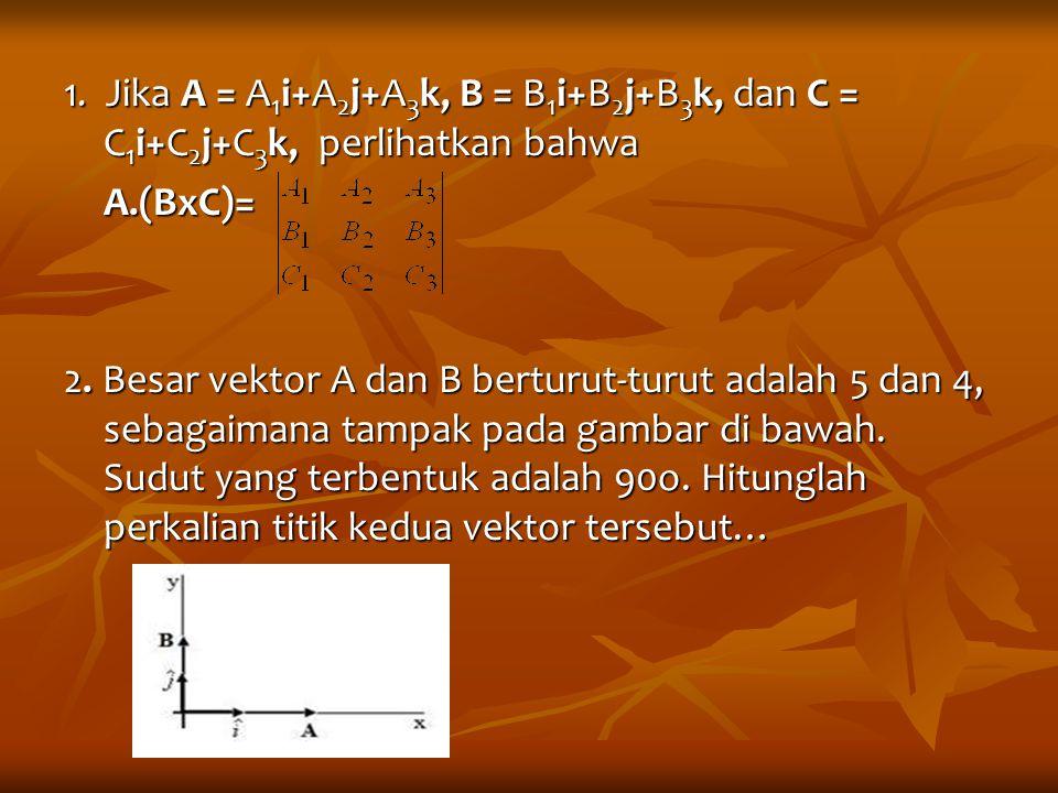 1. Jika A = A1i+A2j+A3k, B = B1i+B2j+B3k, dan C = C1i+C2j+C3k, perlihatkan bahwa