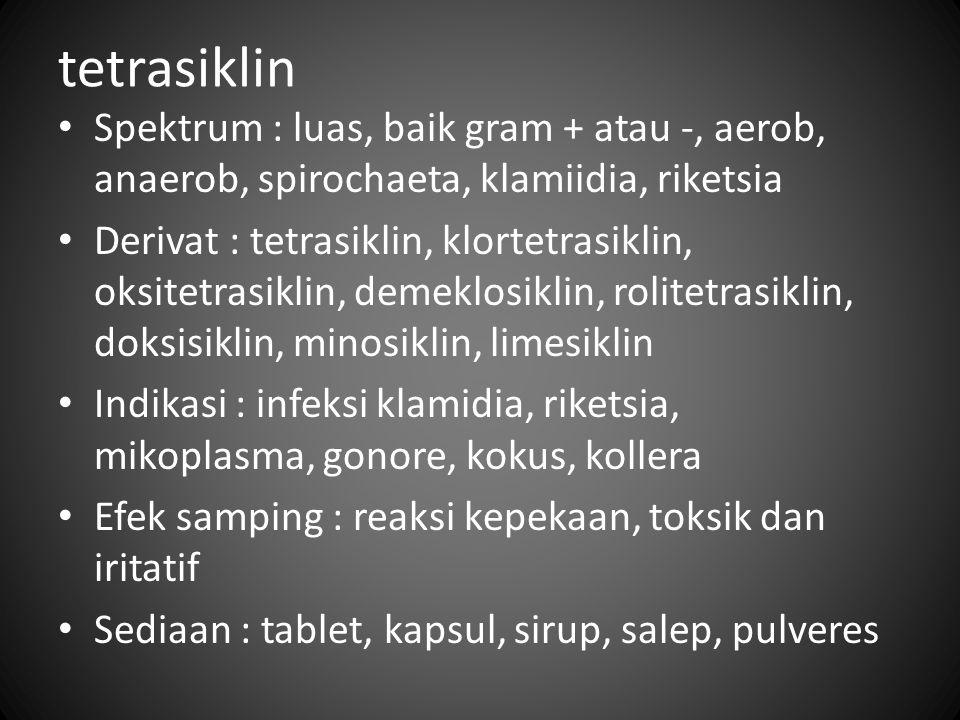 tetrasiklin Spektrum : luas, baik gram + atau -, aerob, anaerob, spirochaeta, klamiidia, riketsia.