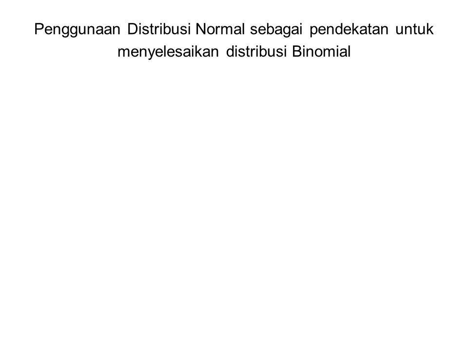 Penggunaan Distribusi Normal sebagai pendekatan untuk menyelesaikan distribusi Binomial