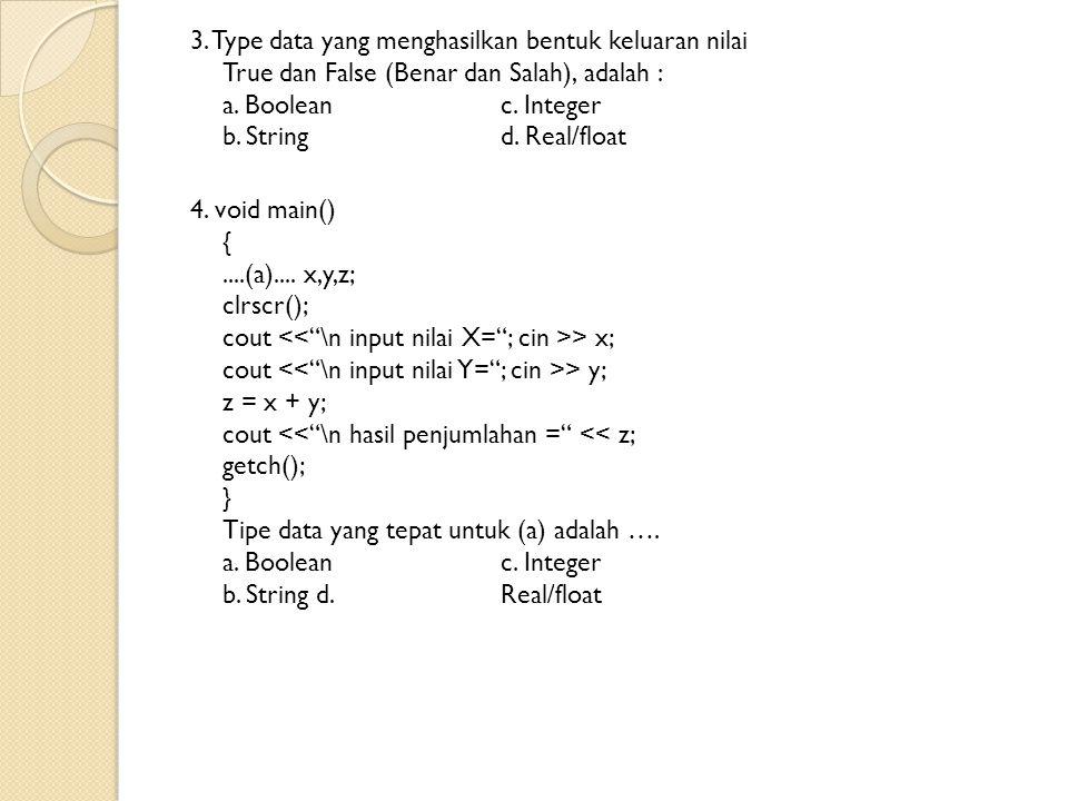 3. Type data yang menghasilkan bentuk keluaran nilai True dan False (Benar dan Salah), adalah : a.