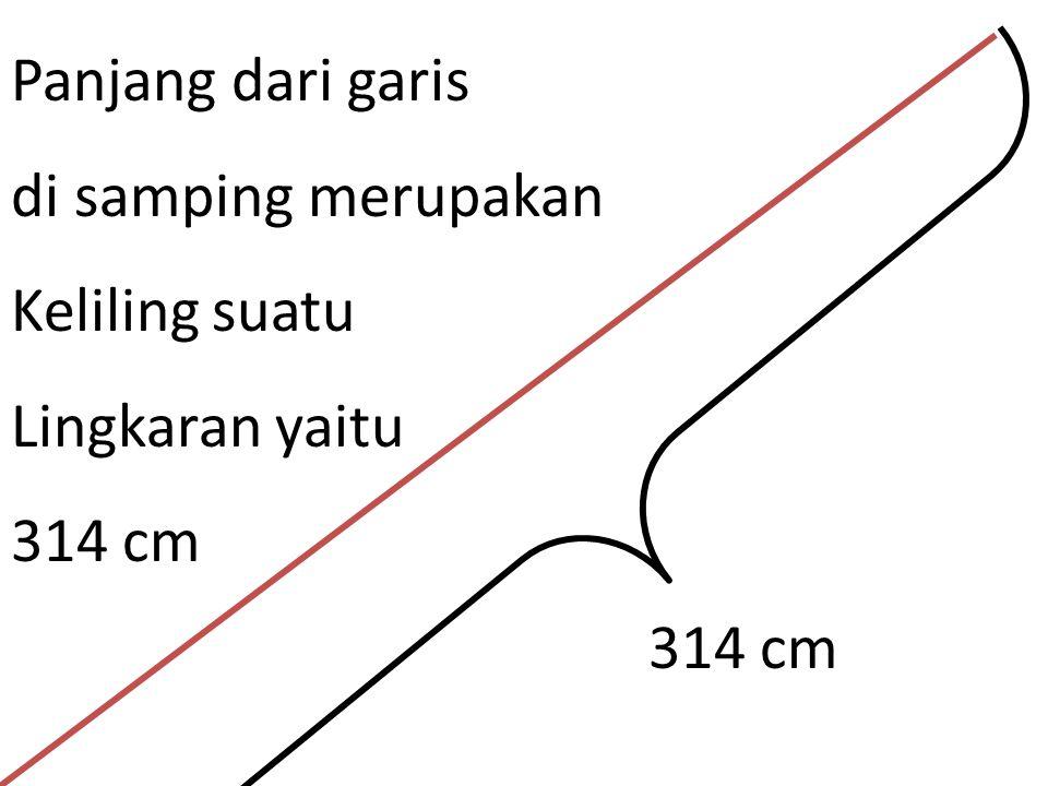 Panjang dari garis di samping merupakan Keliling suatu Lingkaran yaitu 314 cm 314 cm