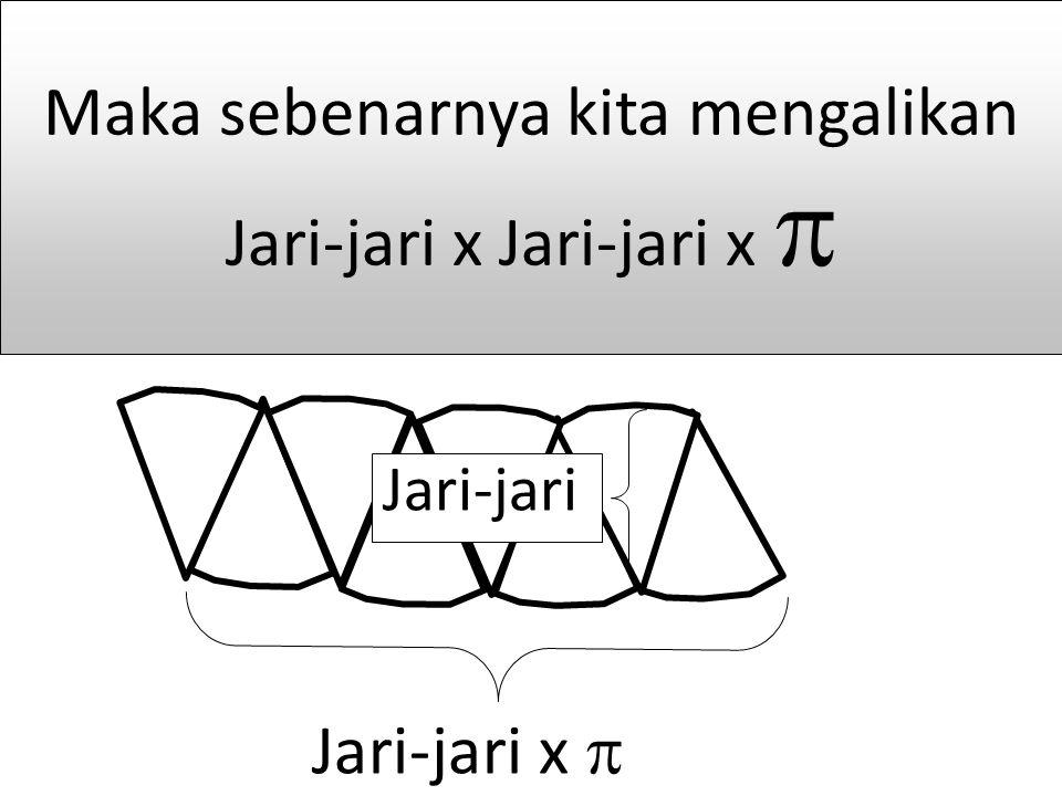 Maka sebenarnya kita mengalikan Jari-jari x Jari-jari x 