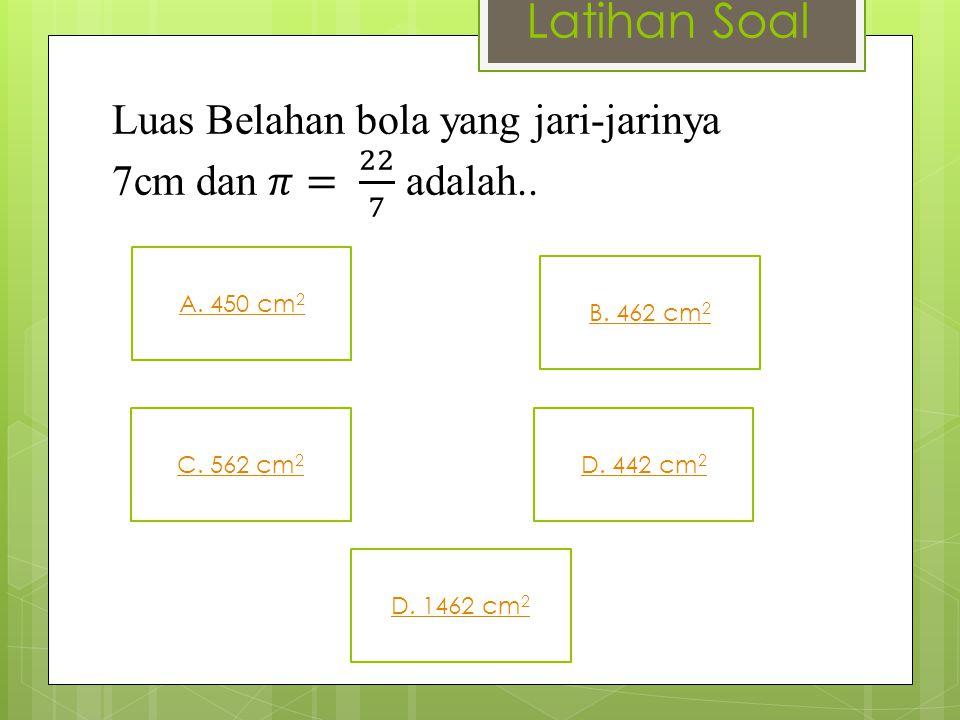 Latihan Soal Luas Belahan bola yang jari-jarinya 7cm dan 𝜋= 22 7 adalah.. A. 450 cm2. B. 462 cm2.