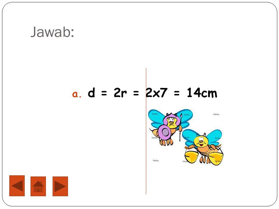 Jawab: d = 2r = 2x7 = 14cm