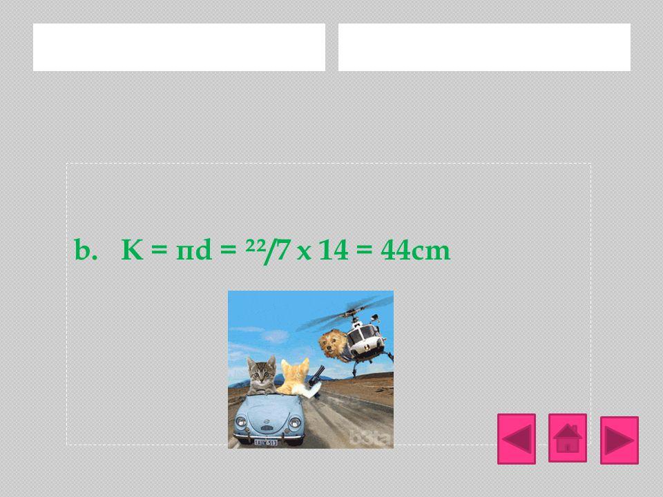 b. K = πd = ²²/7 x 14 = 44cm Jawab:
