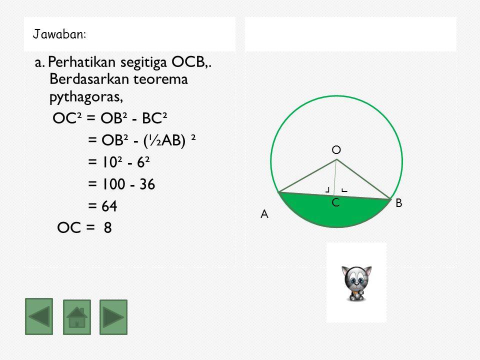 Jawaban: a. Perhatikan segitiga OCB,. Berdasarkan teorema pythagoras, OC² = OB² - BC² = OB² - (½AB) ² = 10² - 6² = 100 - 36 = 64 OC = 8