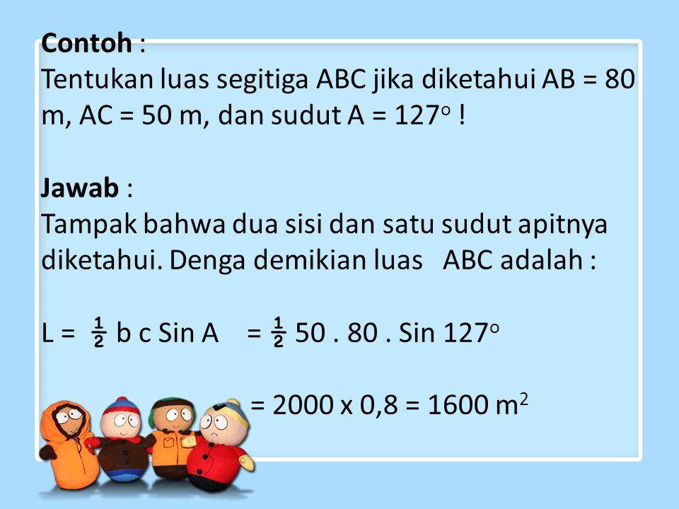 Contoh : Tentukan luas segitiga ABC jika diketahui AB = 80 m, AC = 50 m, dan sudut A = 127o .