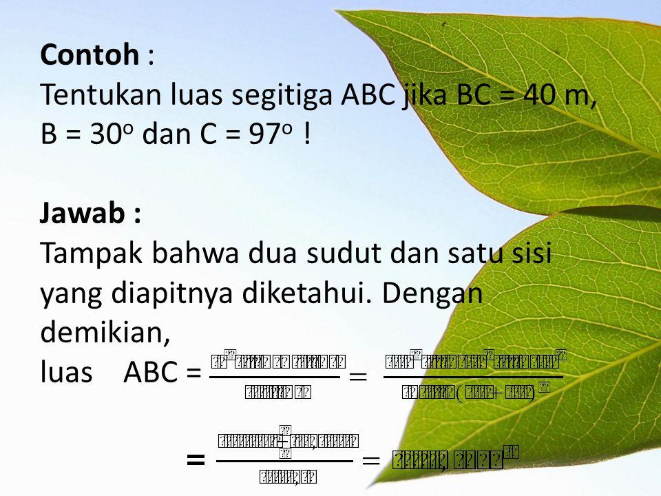 Contoh : Tentukan luas segitiga ABC jika BC = 40 m, B = 30o dan C = 97o .