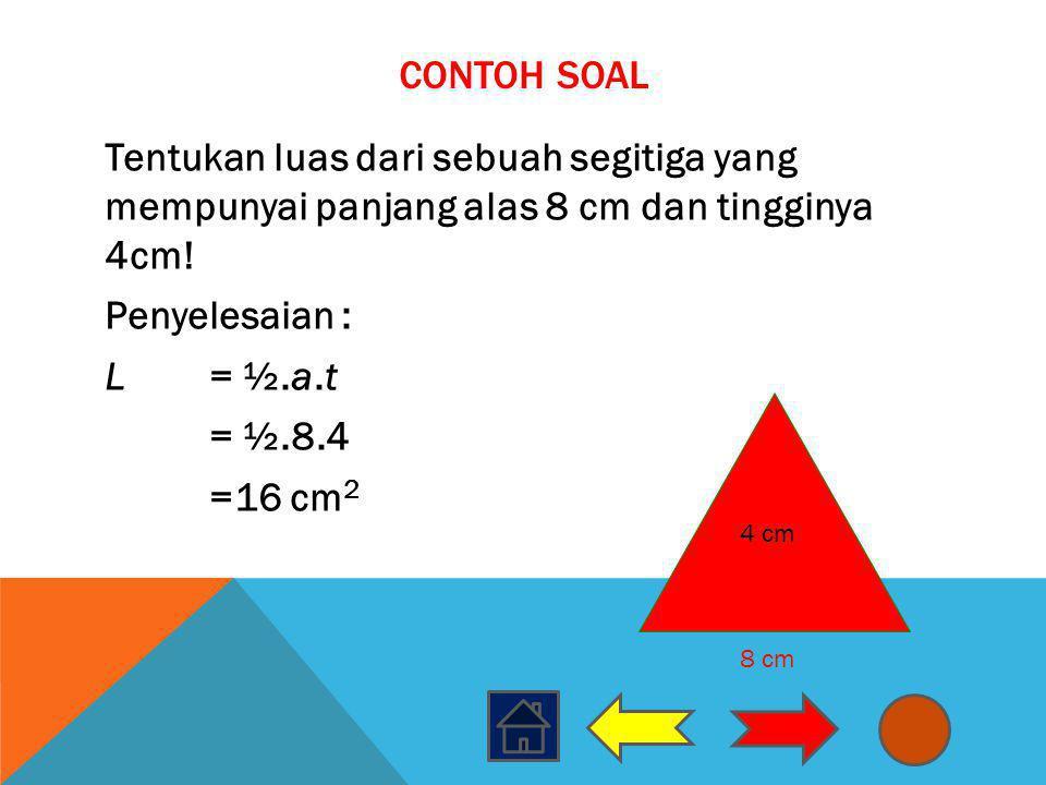 Contoh Soal Tentukan luas dari sebuah segitiga yang mempunyai panjang alas 8 cm dan tingginya 4cm! Penyelesaian : L = ½.a.t = ½.8.4 =16 cm2
