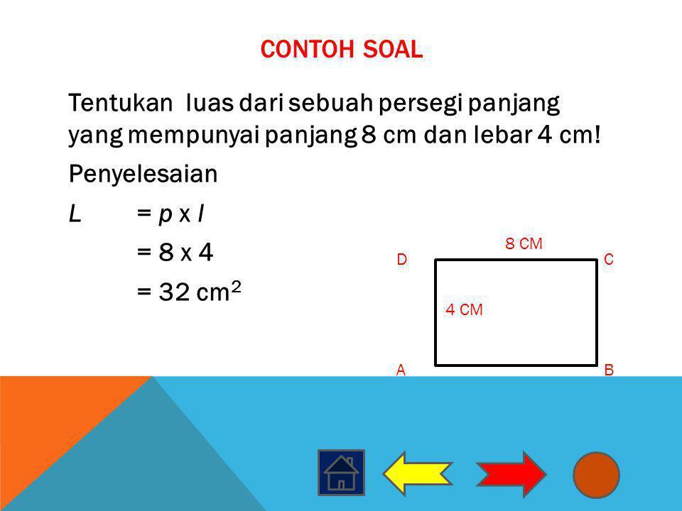 Contoh Soal Tentukan luas dari sebuah persegi panjang yang mempunyai panjang 8 cm dan lebar 4 cm! Penyelesaian L = p x l = 8 x 4 = 32 cm2