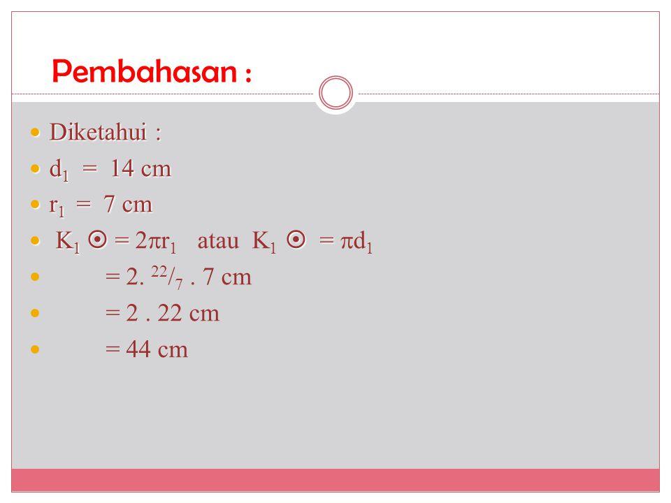Pembahasan : Diketahui : d1 = 14 cm r1 = 7 cm