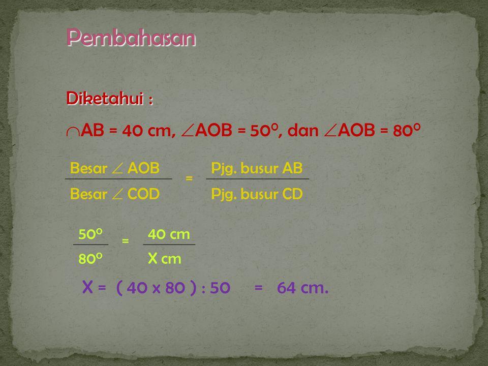 Pembahasan Diketahui : AB = 40 cm, AOB = 500, dan AOB = 800
