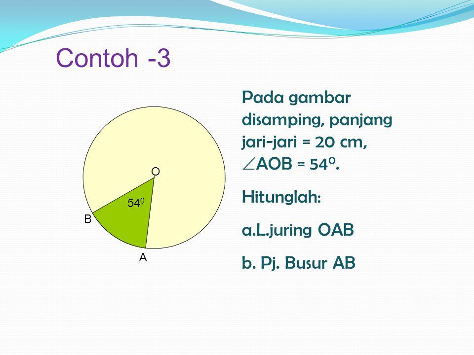 Contoh -3 Pada gambar disamping, panjang jari-jari = 20 cm, AOB = 540. Hitunglah: L.juring OAB. b. Pj. Busur AB.