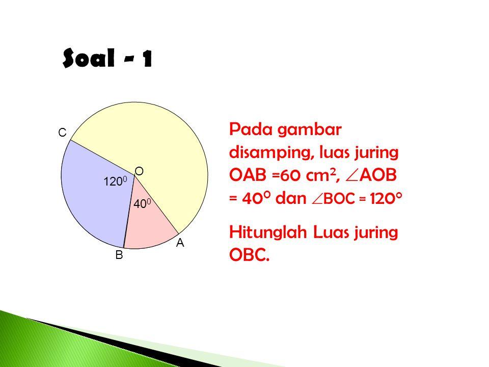 Soal - 1 O. A. C. 1200. 400. B. Pada gambar disamping, luas juring OAB =60 cm2, AOB = 400 dan BOC = 120o.