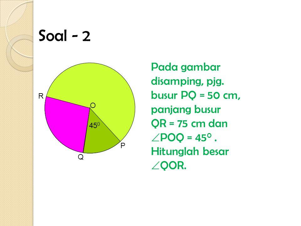 Soal - 2 Pada gambar disamping, pjg. busur PQ = 50 cm, panjang busur QR = 75 cm dan POQ = 450 . Hitunglah besar QOR.