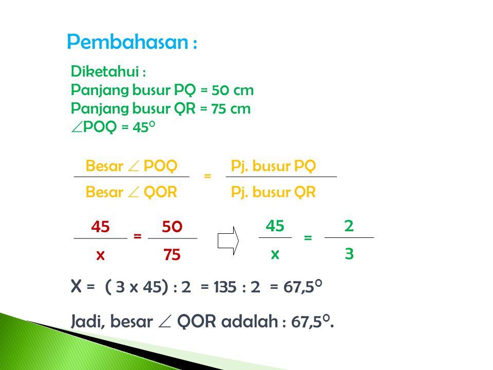 Pembahasan : Diketahui : Panjang busur PQ = 50 cm. Panjang busur QR = 75 cm. POQ = 450. Besar  POQ.