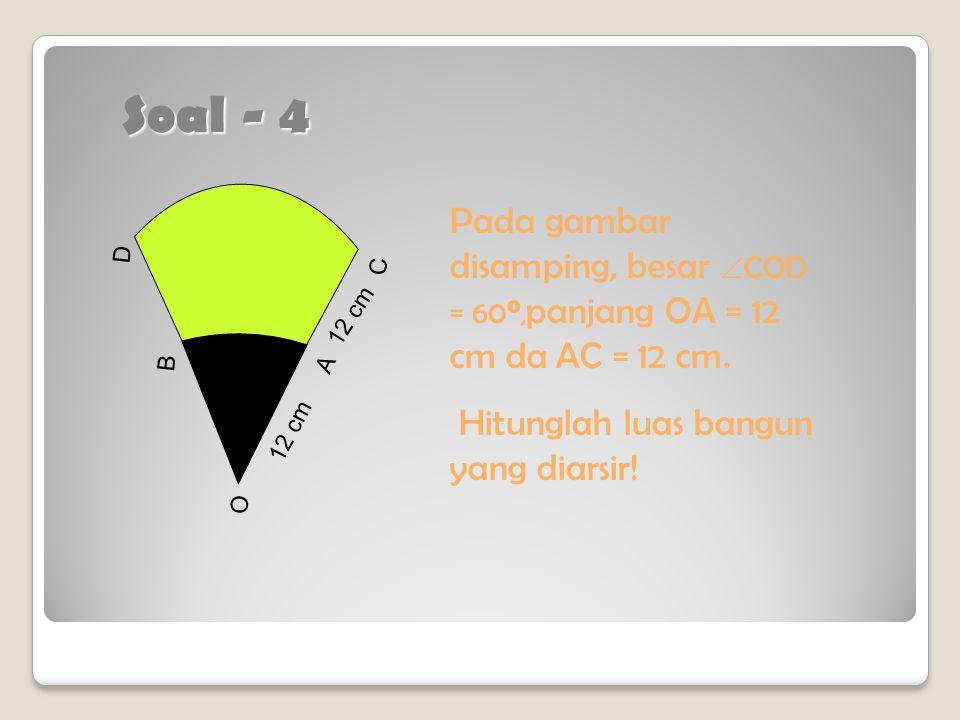 Soal - 4 Pada gambar disamping, besar COD = 600,panjang OA = 12 cm da AC = 12 cm. Hitunglah luas bangun yang diarsir!