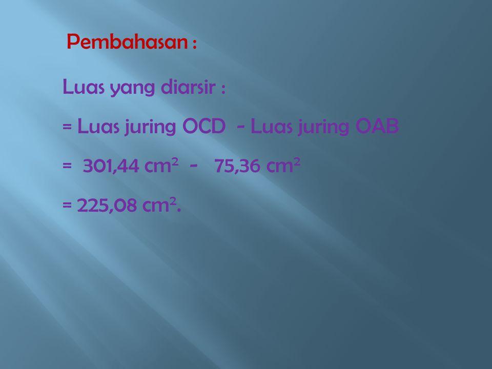 Pembahasan : Luas yang diarsir : = Luas juring OCD - Luas juring OAB. = 301,44 cm2 - 75,36 cm2.