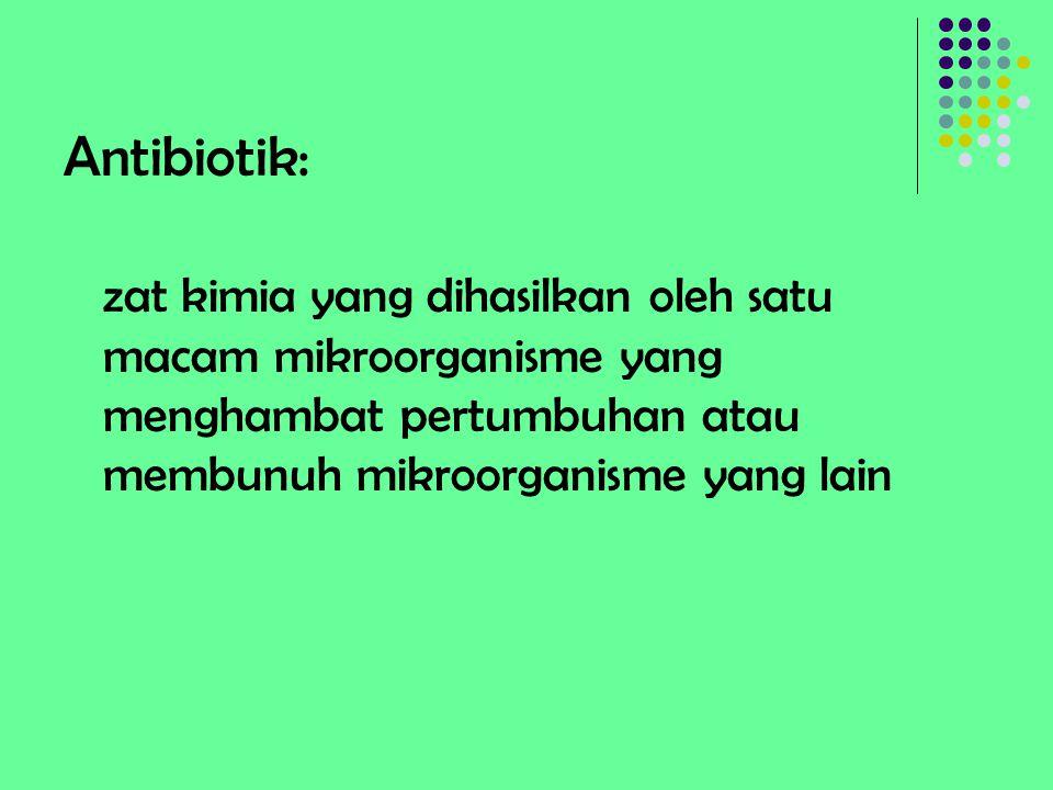 Antibiotik: zat kimia yang dihasilkan oleh satu macam mikroorganisme yang menghambat pertumbuhan atau membunuh mikroorganisme yang lain.