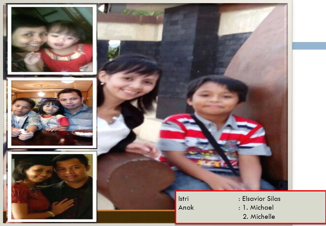 Istri : Elsavior Silas Anak : 1. Michael 2. Michelle