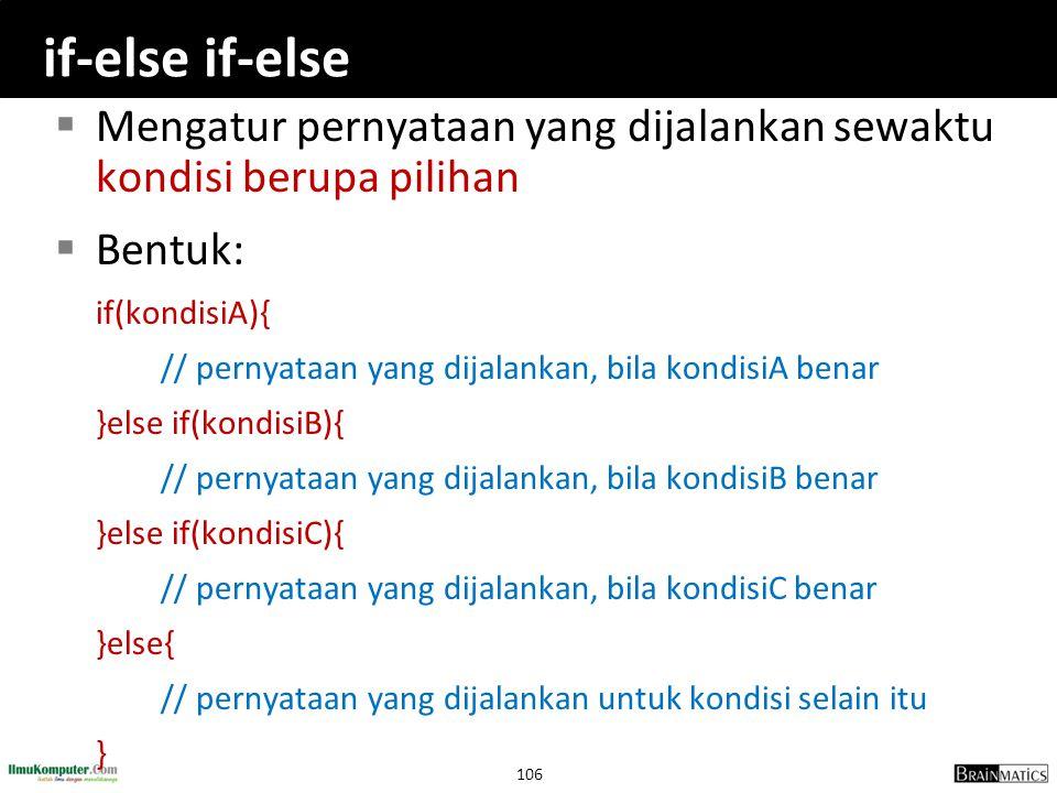 if-else if-else Mengatur pernyataan yang dijalankan sewaktu kondisi berupa pilihan. Bentuk: if(kondisiA){