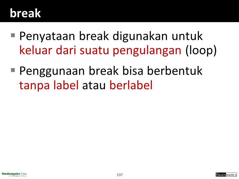 break Penyataan break digunakan untuk keluar dari suatu pengulangan (loop) Penggunaan break bisa berbentuk tanpa label atau berlabel.
