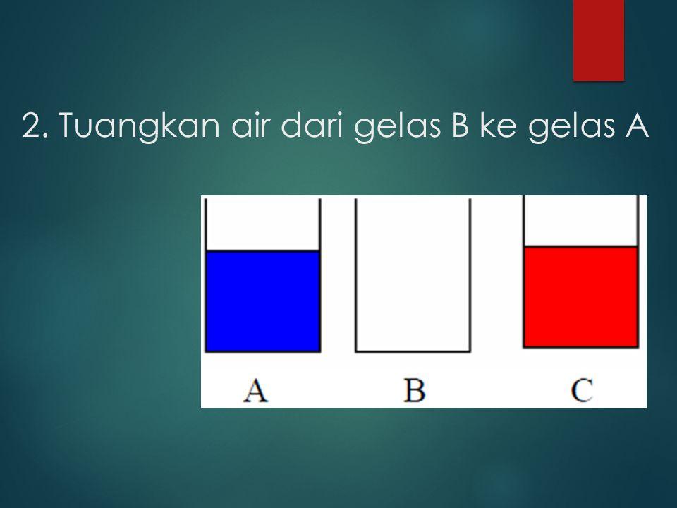 2. Tuangkan air dari gelas B ke gelas A