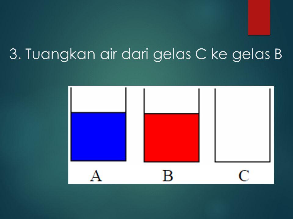 3. Tuangkan air dari gelas C ke gelas B