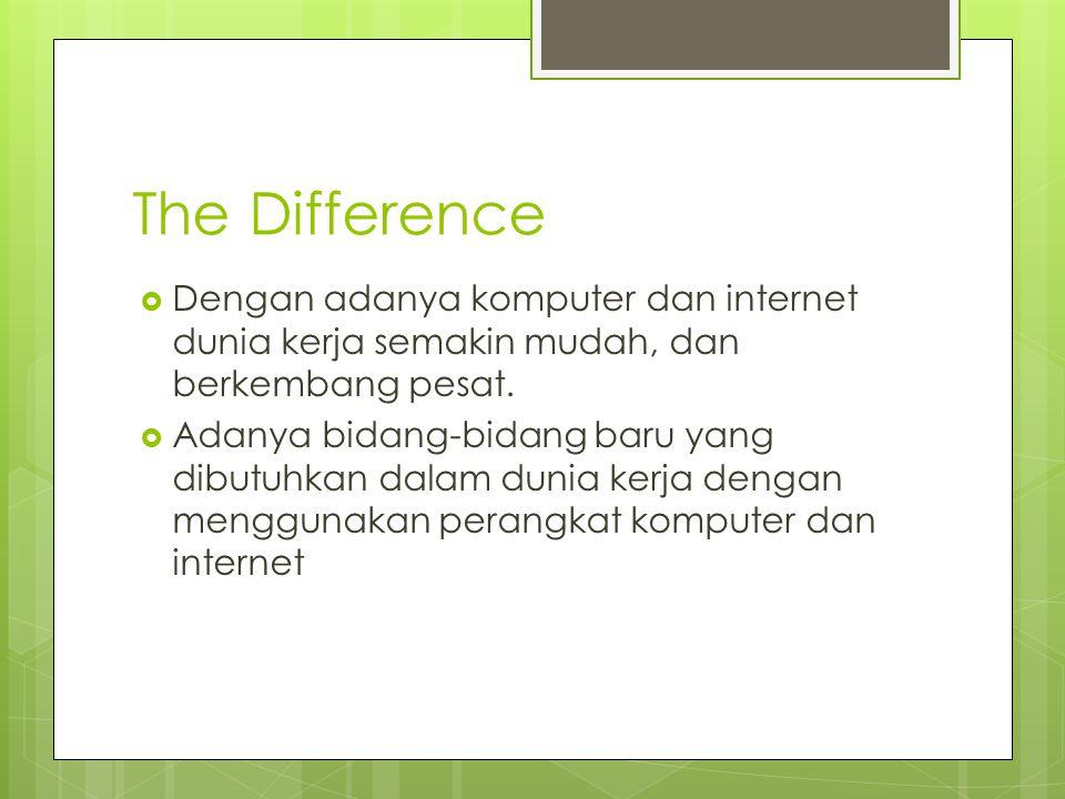The Difference Dengan adanya komputer dan internet dunia kerja semakin mudah, dan berkembang pesat.
