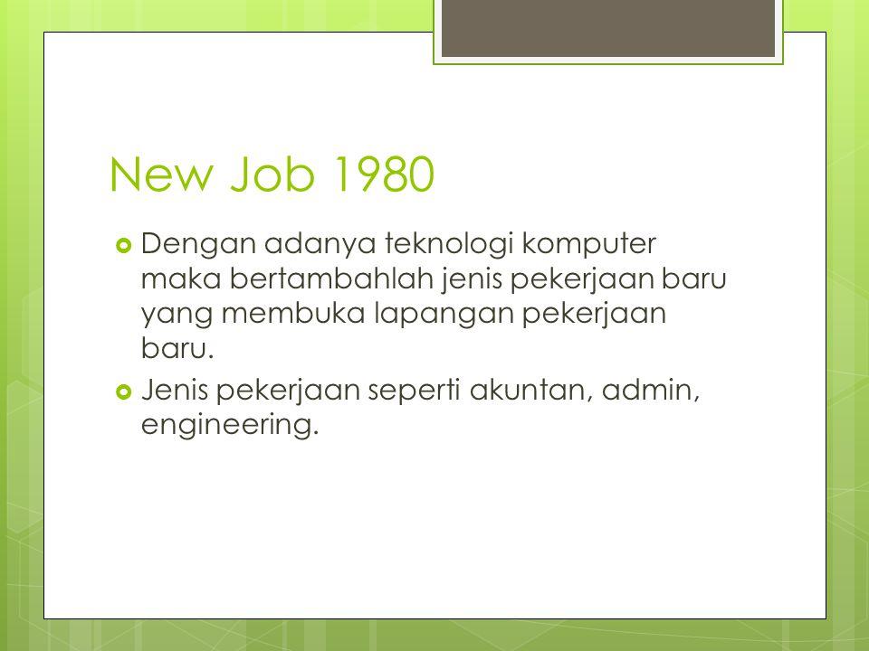 New Job 1980 Dengan adanya teknologi komputer maka bertambahlah jenis pekerjaan baru yang membuka lapangan pekerjaan baru.