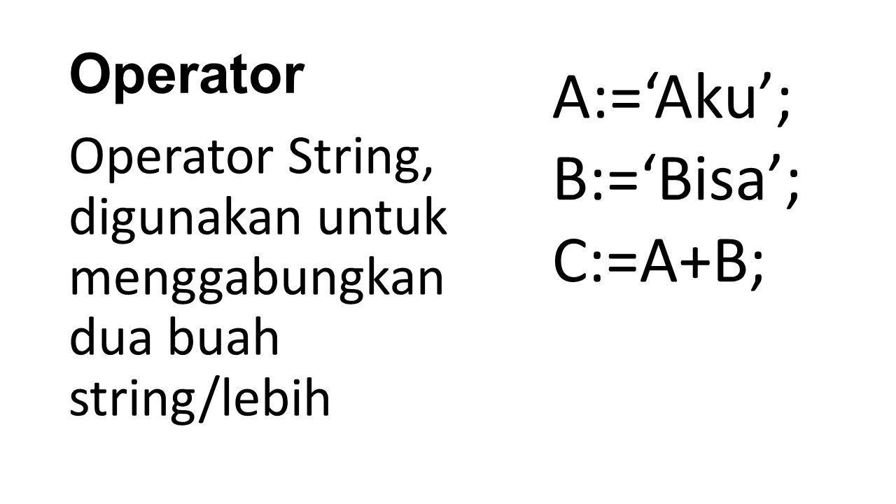 A:='Aku'; B:='Bisa'; C:=A+B; Operator