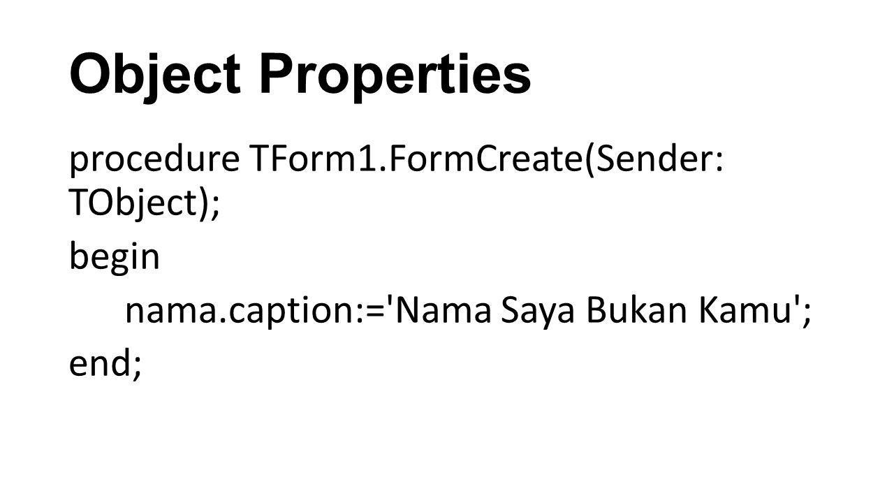 Object Properties procedure TForm1.FormCreate(Sender: TObject); begin nama.caption:= Nama Saya Bukan Kamu ; end;