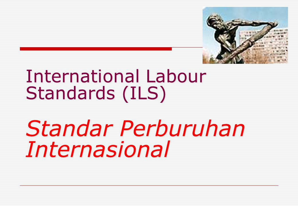 International Labour Standards (ILS) Standar Perburuhan Internasional