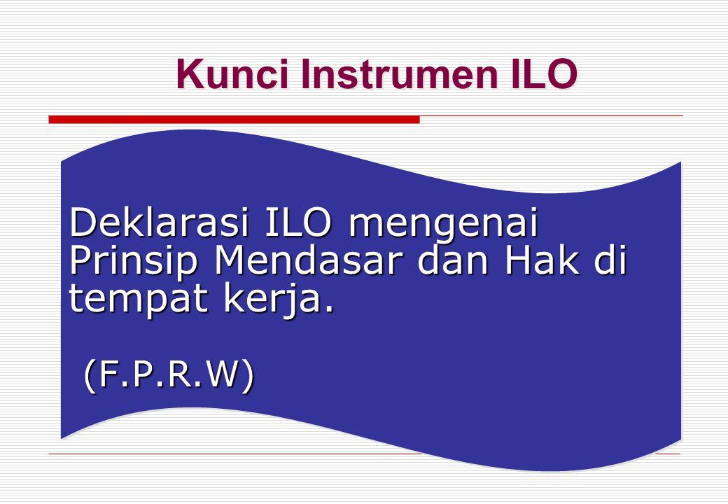 Kunci Instrumen ILO Deklarasi ILO mengenai Prinsip Mendasar dan Hak di tempat kerja. (F.P.R.W)