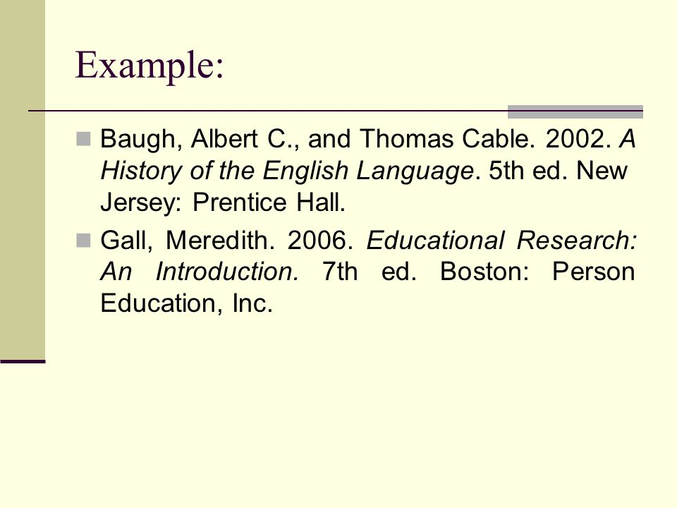 Example: Baugh, Albert C., and Thomas Cable. 2002. A History of the English Language. 5th ed. New Jersey: Prentice Hall.