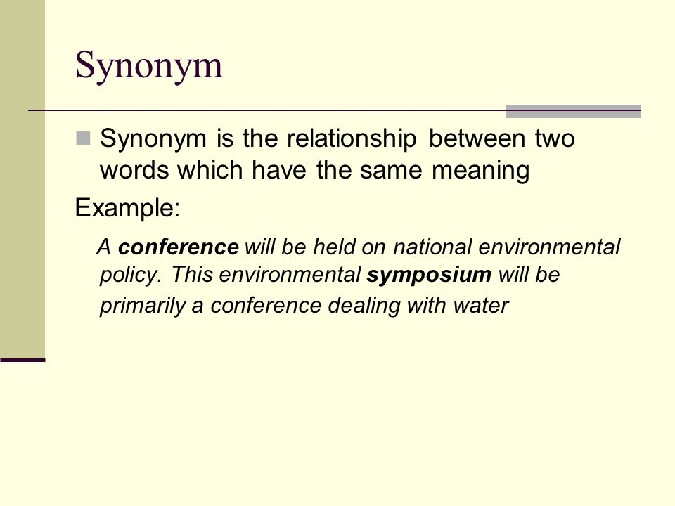 Synonym Synonym is the relationship between two words which have the same meaning. Example: