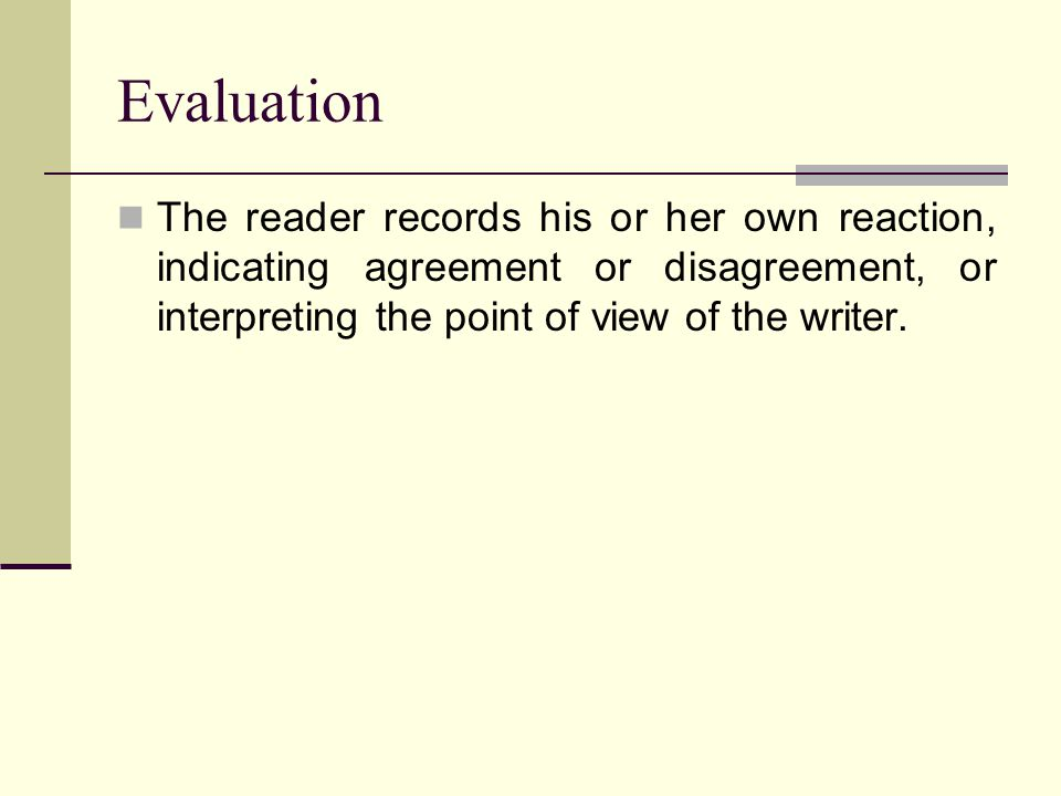 Evaluation The reader records his or her own reaction, indicating agreement or disagreement, or interpreting the point of view of the writer.