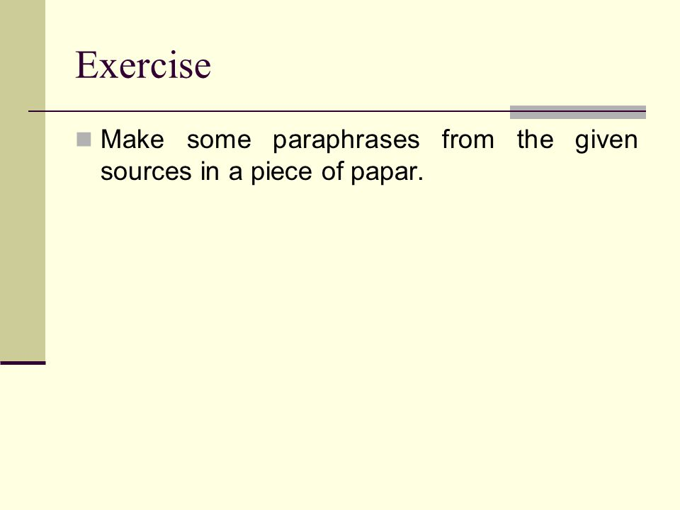 Exercise Make some paraphrases from the given sources in a piece of papar.