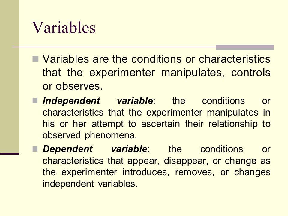 Variables Variables are the conditions or characteristics that the experimenter manipulates, controls or observes.