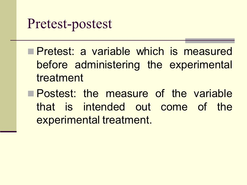 Pretest-postest Pretest: a variable which is measured before administering the experimental treatment.