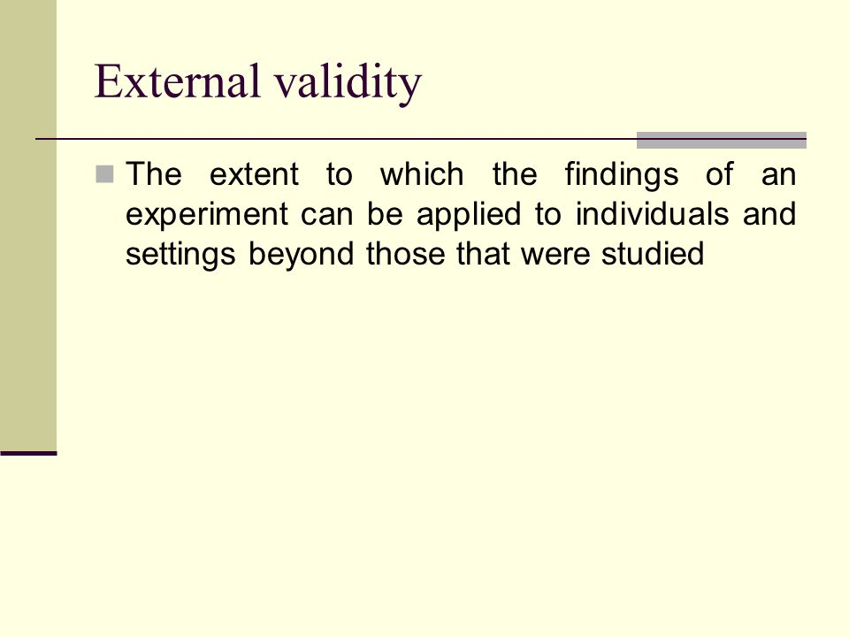 External validity The extent to which the findings of an experiment can be applied to individuals and settings beyond those that were studied.