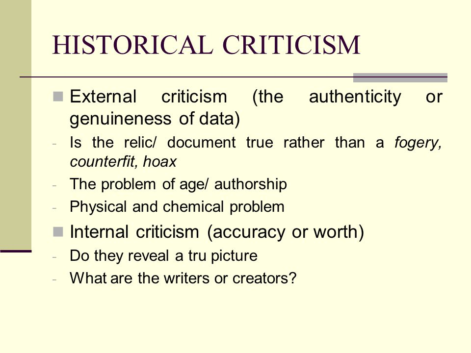 HISTORICAL CRITICISM External criticism (the authenticity or genuineness of data) Is the relic/ document true rather than a fogery, counterfit, hoax.